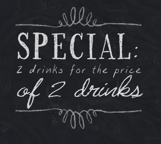 Special: 2 drinks for the price of 2 drinks