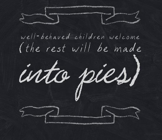 Well-behaved children welcome (the rest will be made into pies)
