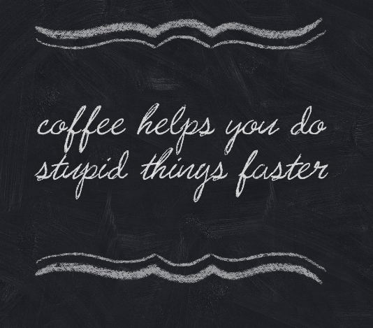 Coffee helps you do stupid things faster